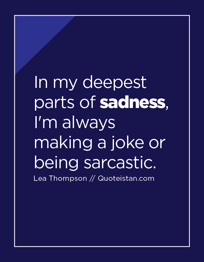 In my deepest parts of sadness, I'm always making a joke or being sarcastic.