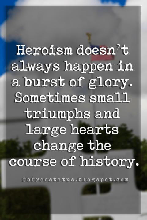 Memorial Day Quotes And Sayings, Heroism doesn't always happen in a burst of glory. Sometimes small triumphs and large hearts change the course of history.