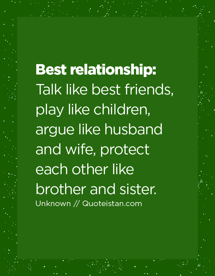 Best relationship: Talk like best friends, play like children, argue like husband and wife, protect each other like brother and sister.