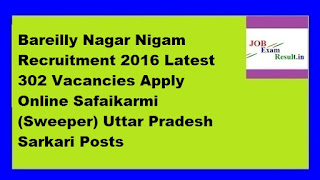 Bareilly Nagar Nigam Recruitment 2016 Latest 302 Vacancies Apply Online Safaikarmi (Sweeper) Uttar Pradesh Sarkari Posts