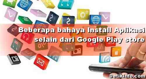 Installl Aplikasi Selain dari google Play Store, Ini bahayanya!