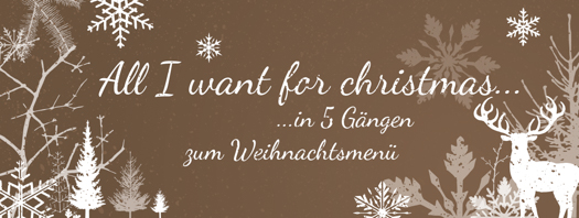 All I want for christmas... In 5 Gängen zum Weihnachtsmenü