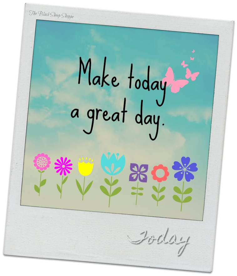 Make today a great day.