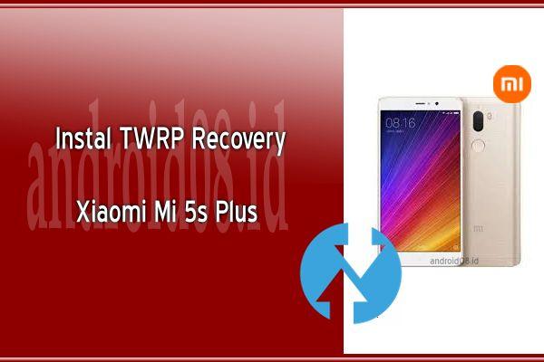 Cara Instal TWRP Recovery Xiaomi Mi 5s Plus