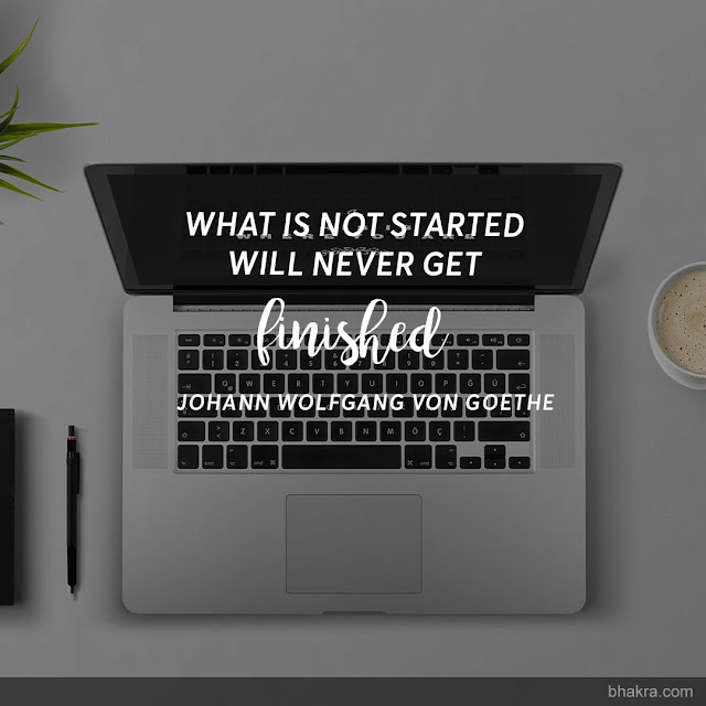 What is not started will never get finished - Johann Wolfgang von Goethe
