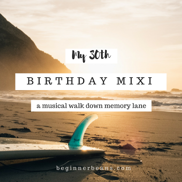 My 30th Birthday Mixi | A musical walk down memory lane. Thirty songs to sing with or dance to, songs I've played on repeat at some point, or they just feel right as I turn 30.