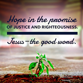 Hope in the promise / of justice and righteousness. / Jesus--the good word.