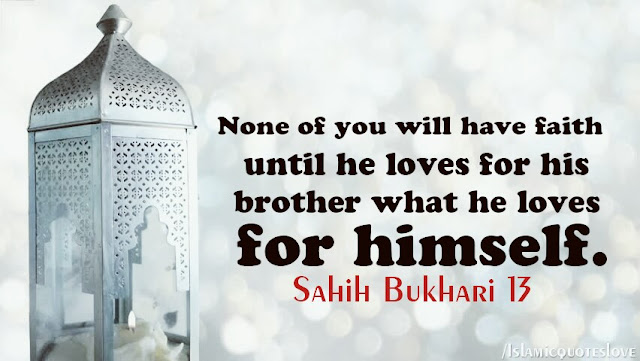 """On the authority of Abu Hamzah Anas bin Malik The Prophet Muhammad peace and blessings be upon him, - the servant of the Messenger of Allah, said :  """"None of you has faith until he loves for his brother or his neighbor what he loves for himself."""""""