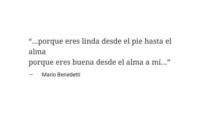 """""""Porque eres linda desde el pie hasta el alma porque eres buena desde el alma a mí"""" Mario Benedetti"""