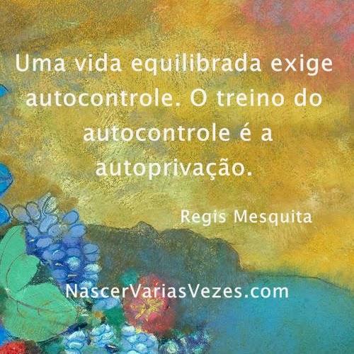 Uma vida equilibrada exige autocontrole. O treino do autocontrole é a autoprivação.
