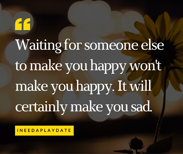 Waiting for someone else to make you happy won't make you happy.