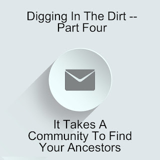 Digging In The Dirt -- Part Four: It Takes A Community To Find Your Ancestors  --How Did I Get Here? My Amazing Genealogy