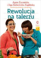 """Agnieszka Trojak, Gosia Molska, """"Rewolucja na talerzu. Agata Ziemnicka i Olga Kwiecińska-Kaplińska prezentują przepisy z programu"""""""