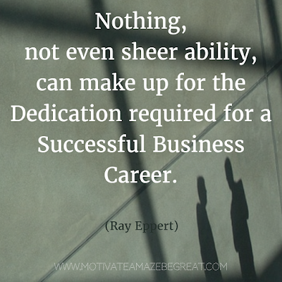 "Featured on 33 Rare Success Quotes In Images To Inspire You: ""Nothing, not even sheer ability, can make up for the dedication required for a successful business career."" - Ray Epper"