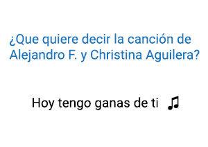 Significado de la canción Hoy Tengo Ganas de Ti Alejandro Fernández Christina Aguilera.
