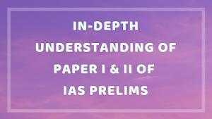 In-Depth Understanding Of Paper I & II of IAS Prelims