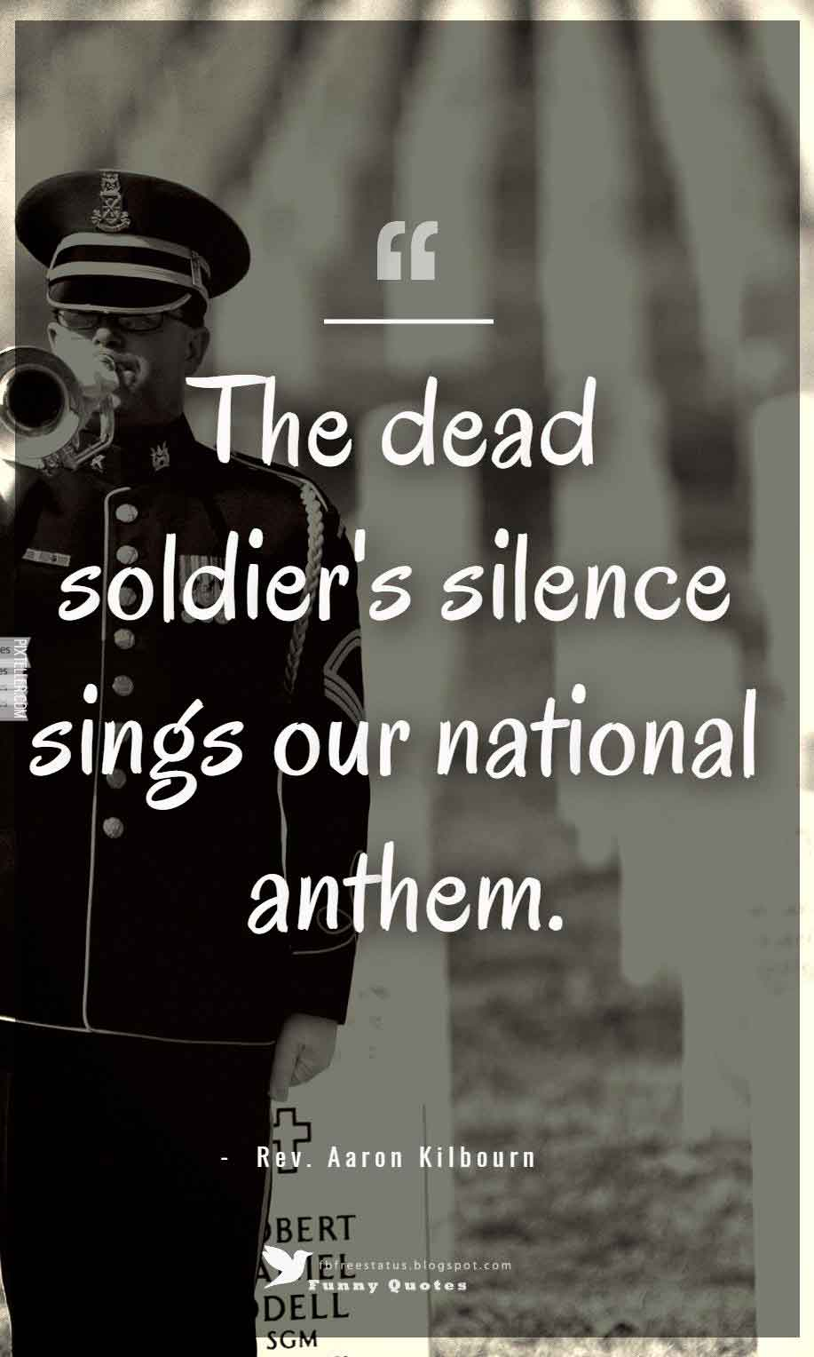 The dead soldier's silence sings our national anthem. ? Rev. Aaron Kilbourn