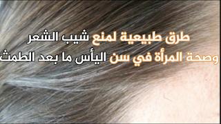 طرق طبيعية لمنع شيب الشعر وصحة المرأة في سن اليأس ما بعد الطمث