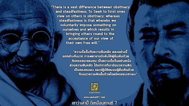 """There is a vast difference between obstinacy and steadfastness. To Seek to foist ones view on others is obstinacy; whereas steadfastness is that whereby we voluntarily impose something on ourselves and which results in bringing others round to the acceptance of our view of their own free will.""   ""ความดื้อรั้นกับความยืนหยัด สองอย่างนี้ แตกต่างกันมาก การพยายามบังคับให้ผู้อื่นเห็นด้วยกับทรรศนะของตน เป็นความดื้อรั้นอย่างหนึ่ง ส่วนความยืนหยัด ได้แก่การที่เรามีแนวความคิดเป็นของตนเอง และปฏิบัติตนจนผู้อื่นเห็นด้วยกับแนวความคิดนั้นด้วยใจสมัครของเขาเอง"""