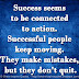Success seems to be connected to action. Successful people keep moving. They make mistakes, but they don't quit.