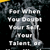 For When You Doubt Your Self, Your Talent, or Your Worth