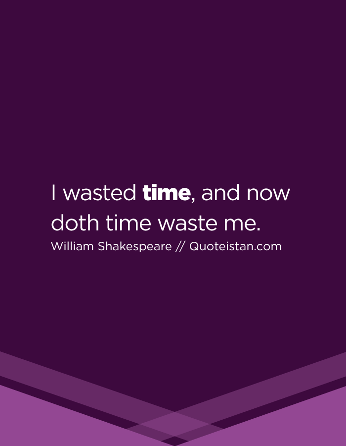 I wasted time, and now doth time waste me.