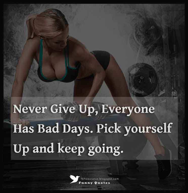 """Never give up, everyone has bad days. Pick yourself up and keep going."