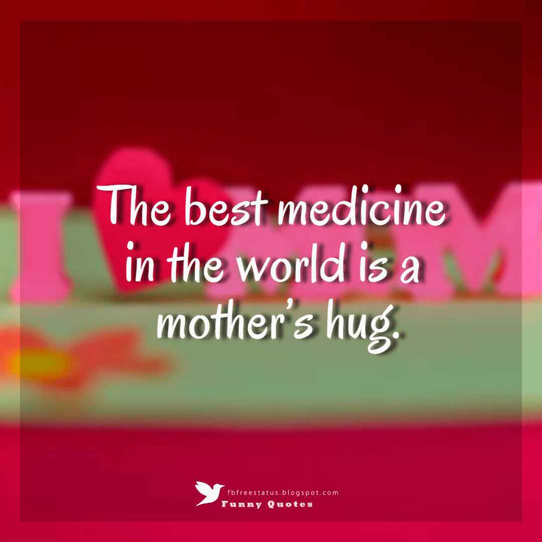 """The best medicine in the world is a mother's hug."""