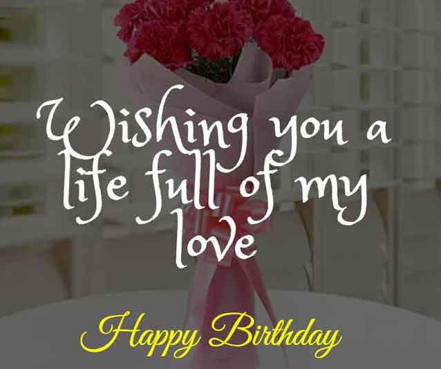 Wishing you a life full of my love. Happy Birthday!