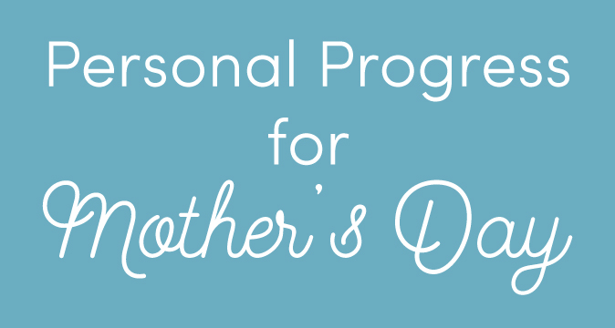 Personal Progress for Mother's Day! What are you doing to serve your mother this week?