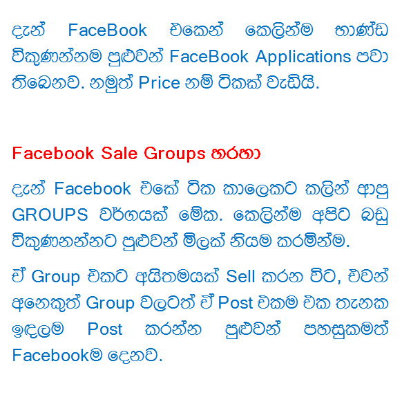 Support to upaṭā income by selling items on the Internet's Web sites  www.ikman.lk website At the moment Sri Lanka had a lot of Q web site is Ikman.lk say. So does this As a free member you can crash your free ad. Also free membership can add YouTube to put pratamāṇaya limited. Membership can take spending some money. The sum of each month Rs.3000. We got one of our own śopin Page. And it is through the free shipping Buy Now option open.   www.Kaymu.lk The Individual Sellers FSC, śop own Online Shop for a free Web site can make one. Twenty countries have site lines from one site in Sri Lanka. Membership is completely free will. But I want to give them a commission every vikuṇumakinma. They've Shipping shirt. We can do something holding a courier service. We can choose to pay the same cost us or the customer.   By one of our own website Own Web site / Blog site can do to make ourselves List items Sell. This is a bit of work. What should pragasiddha Trashing our Website, Ad Put want, Shipping Methord have to make, the trust must make, a lot of things. But the advantage is, without a middleman because it can give the best Price.   Facebook Page, by This too is very praesiddha kravamayak. Shop as it is used to make a Page FaceBook Fan. Easy to go to the people rather than people-preserved Website. But have a few other problems. Now FaceBook goods directly from sellers may even have a FaceBook Applications. But Price is a bit too much.  Via Facebook Sale Groups Now this is one type of Facebook came GROUPS Shortly before. We can directly karaminma priced goods vikuṇanannaṭa. Sell when the item together Group, needed for such other Group A Post Post since only one place can give you the convenience of Facebook.   HitAd.lk You know what it is. Sunday times that you meet a lot of conniving with the two big magazine. This is Wijeya News Papers from that. So now you have a need anything (ads) free of charge through an extensive one published cheer HitAd Website .. And your ad 