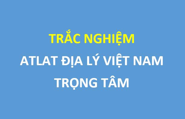 300 câu trắc nghiệm atlat địa lý Việt Nam trọng tâm , có đáp án