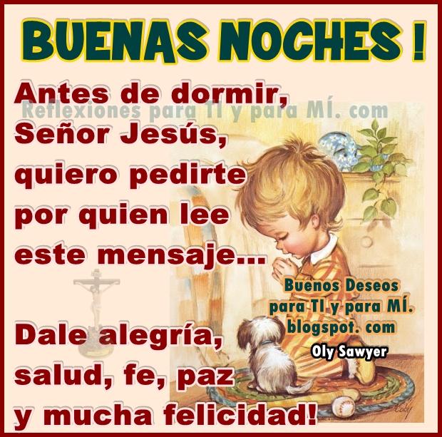 BUENAS NOCHES !  Antes de dormir, Señor Jesús, quiero pedirte por quien lee este mensaje... Dale alegría, salud, fe, paz y mucha felicidad!