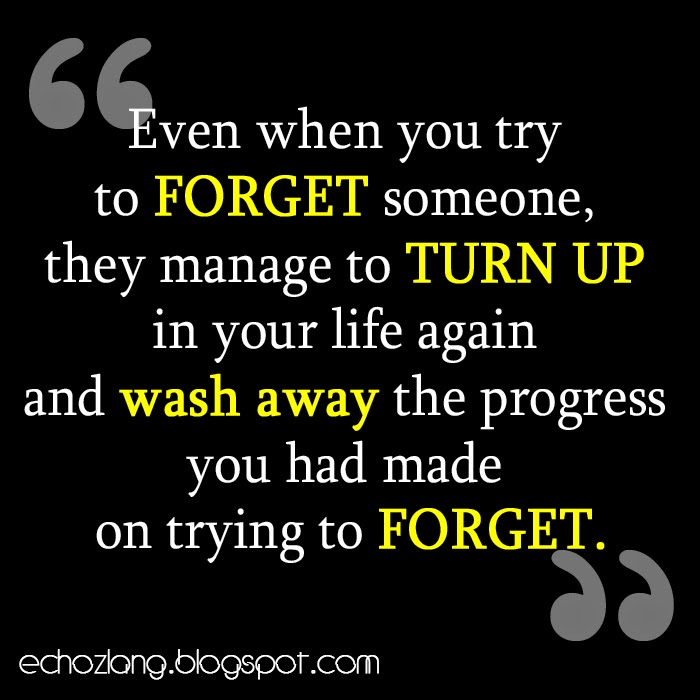 Even when you try to forget someone they manage to turn up in your life again.
