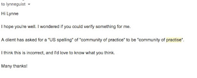 "Hi Lynne  I hope you're well. I wondered if you could verify something for me.  A client has asked for a ""US spelling"" of ""community of practice"" to be ""community of practise"".  I think this is incorrect, and I'd love to know what you think."