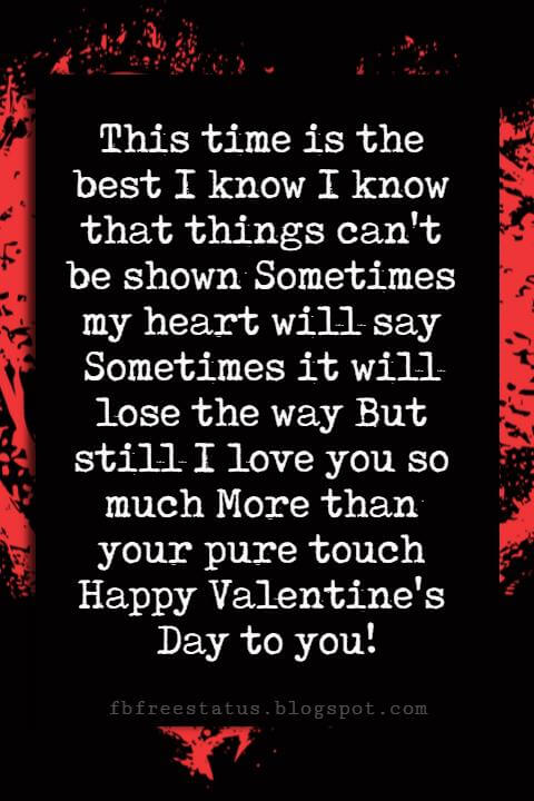 Valentines Day Wishes, This time is the best I know I know that things can't be shown Sometimes my heart will say Sometimes it will lose the way But still I love you so much More than your pure touch Happy Valentine's Day to you!