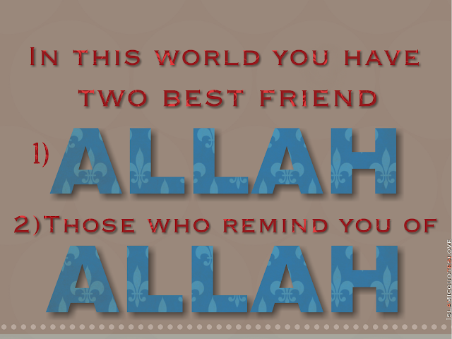 In this world you have two best friend 1) ALLAH 2) Those who remind you of ALLAH