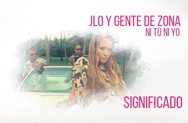 Ni Tú Ni Yo significado de la canción Jennifer Lopez Gente De Zona.