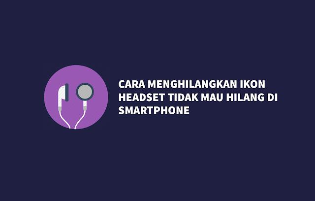 Cara Menghilangkan Ikon Headset Tidak Mau Hilang Di Smartphone