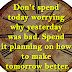 Don't spend today worrying why yesterday was bad. Spend it planning on how to make tomorrow better.