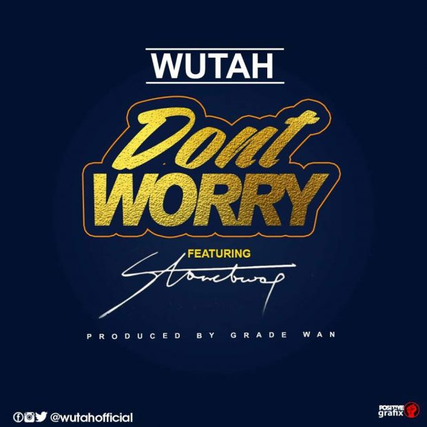 Wutah ft StoneBwoy – Don't Worry (Prod. By GradeWan)