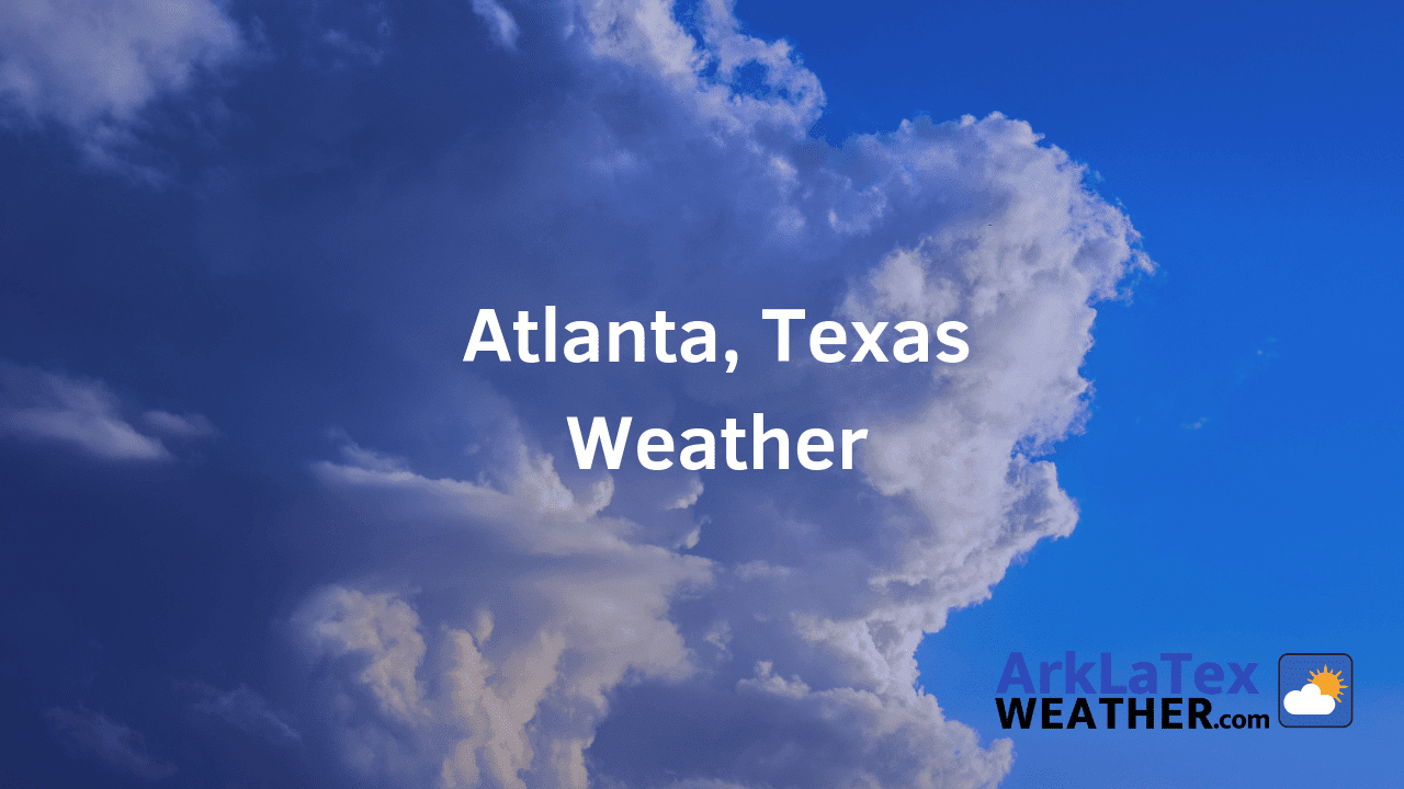 Atlanta, Texas Weather, Forecast, Cass County, Atlanta weather, AtlantaTexan.com, ArkLaTexWeather.com