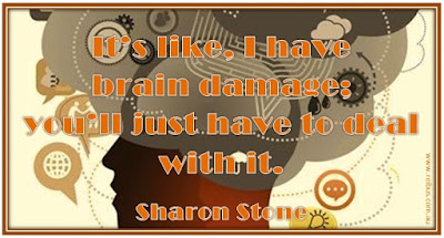 I have brain damage; deal with it! ~ Sharon Stone