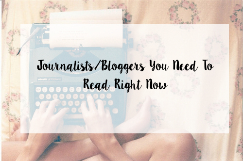 Journalists/Bloggers You Need To Read Right Now