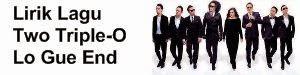 Lirik Lagu Two Triple-O - Lo Gue End