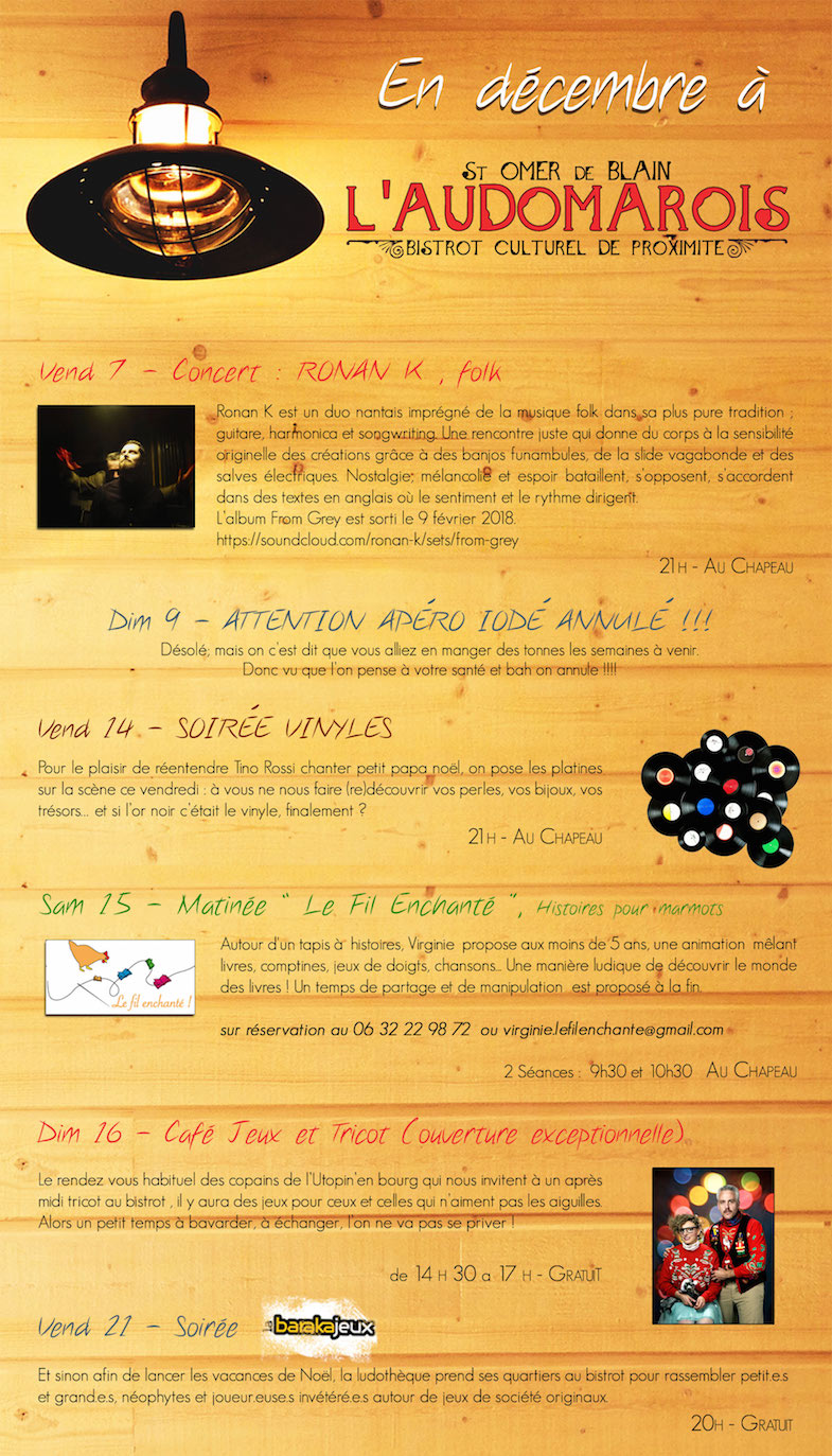 """L'Audomarois, bar-tabac, Bistrot culturel de proximité à St-Omer-de-Blain 44 -  Agenda/programme décembre 2018  - Vendredi 7 décembre 2018 à 21h : Concert Ronan K, Folk (au chapeau)  - Vendredi 14 décembre 2018 à 21h : Soirée Vinyles (au chapeau)  - Samedi 15 décembre 2018 à 9h30 et à 10h30 : Matinée """"Le Fil Enchanté"""", Histoires pour marmots (au chapeau)  - Dimanche 16 décembre 2018 de 14h30 à 17h : Café Jeux et Tricots (gratuit)  - Vendredi 21 décembre 2018 à 20h : Soirée Barakajeux (gratuit)."""