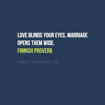 Love blinds your eyes, marriage opens them wide.