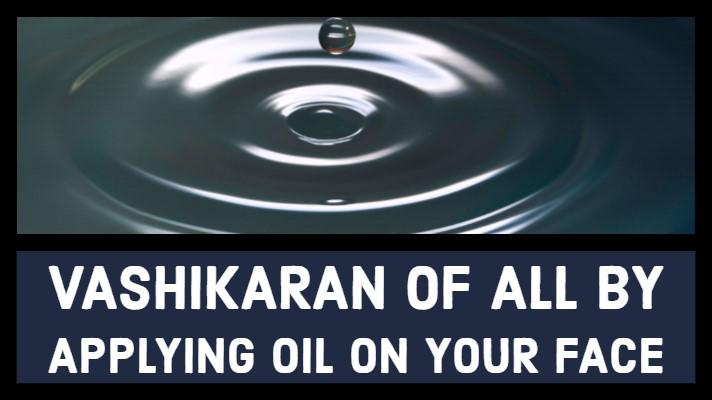 Vashikaran of All by applying Oil on your Face |