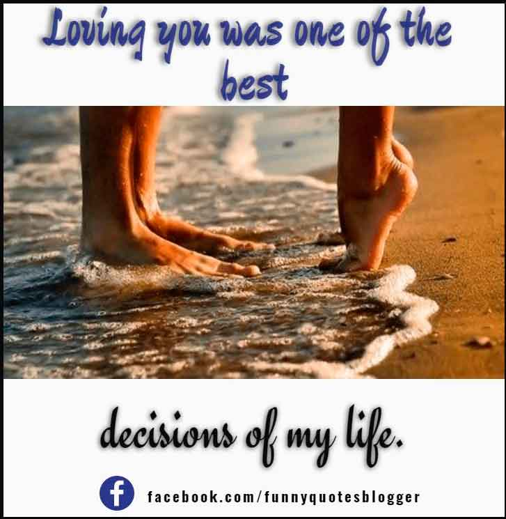 Loving you was one of the best decisions of my life.