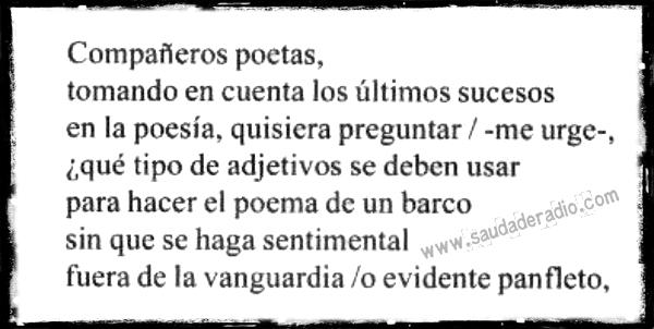 """""""Compañeros poetas, tomando en cuenta los últimos sucesos en la poesía, quisiera preguntar ―me urge― qué tipo de adjetivos se deben usar para hacer el poema de un barco sin que se haga sentimental, fuera de la vanguardia o evidente panfleto."""" Silvio Rodríguez"""